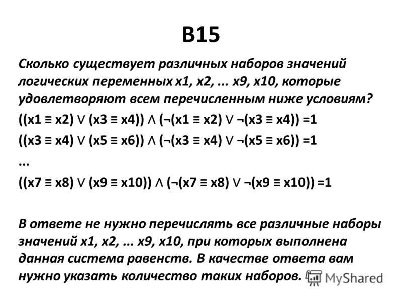 B15 Сколько существует различных наборов значений логических переменных x1, x2,... x9, x10, которые удовлетворяют всем перечисленным ниже условиям? ((x1 x2) (x3 x4)) (¬(x1 x2) ¬(x3 x4)) =1 ((x3 x4) (x5 x6)) (¬(x3 x4) ¬(x5 x6)) =1... ((x7 x8) (x9 x10)
