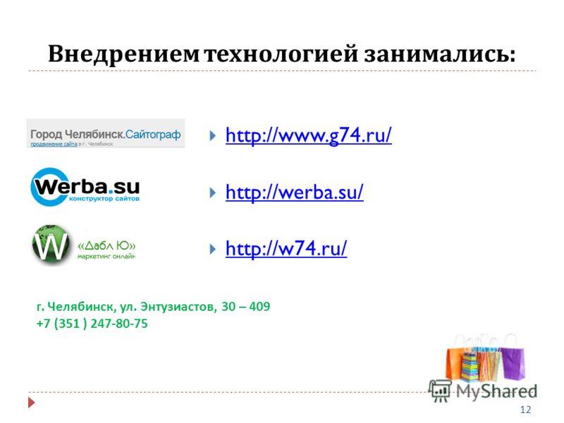 Внедрением технологией занимались : 12 http://www.g74.ru/ http://werba.su/ http://w74.ru/ г. Челябинск, ул. Энтузиастов, 30 – 409 +7 (351 ) 247-80-75