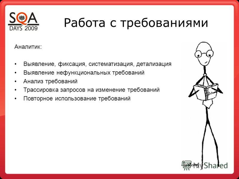 Работа с требованиями Аналитик: Выявление, фиксация, систематизация, детализация Выявление нефункциональных требований Анализ требований Трассировка запросов на изменение требований Повторное использование требований