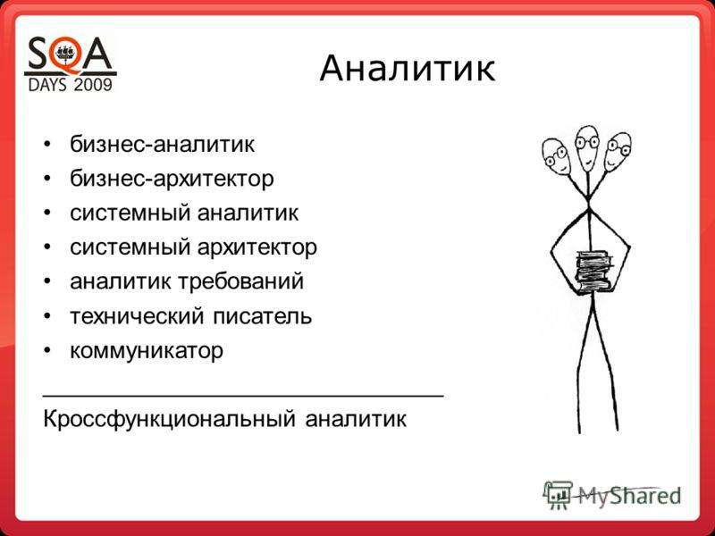 Аналитик бизнес-аналитик бизнес-архитектор системный аналитик системный архитектор аналитик требований технический писатель коммуникатор ______________________________ Кроссфункциональный аналитик
