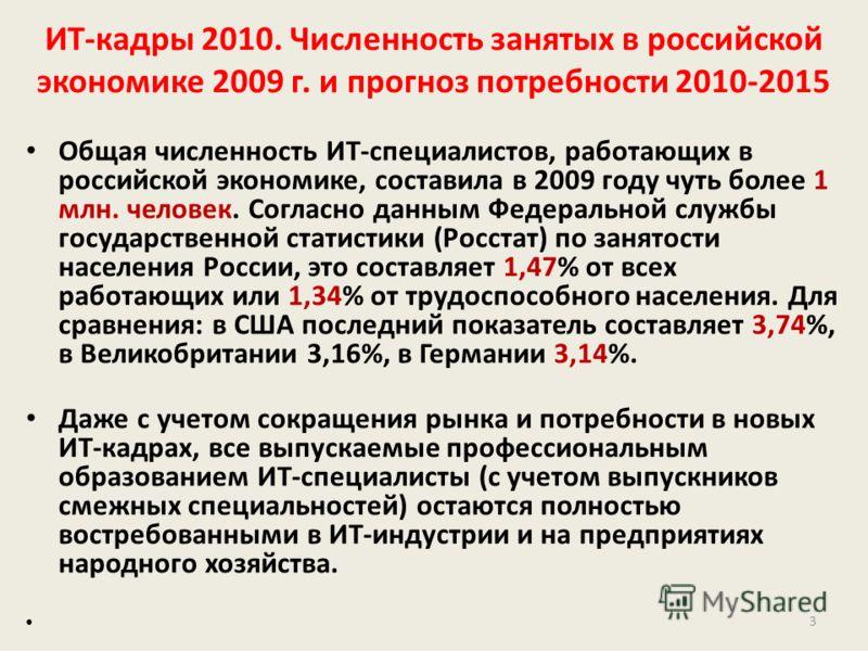 ИТ-кадры 2010. Численность занятых в российской экономике 2009 г. и прогноз потребности 2010-2015 Общая численность ИТ-специалистов, работающих в российской экономике, составила в 2009 году чуть более 1 млн. человек. Согласно данным Федеральной служб