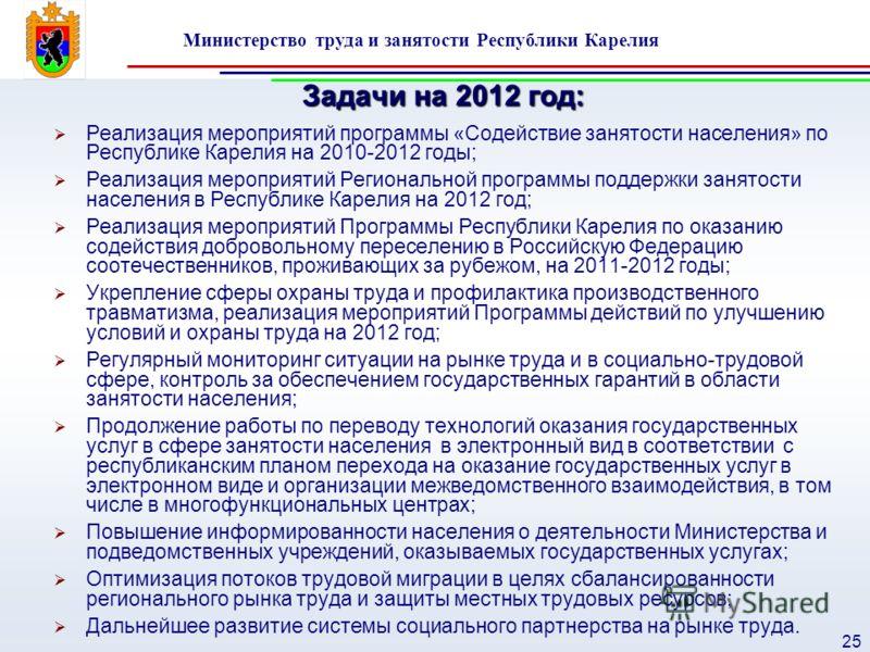 Министерство труда и занятости Республики Карелия 25 Задачи на 2012 год: Реализация мероприятий программы «Содействие занятости населения» по Республике Карелия на 2010-2012 годы; Реализация мероприятий Региональной программы поддержки занятости насе