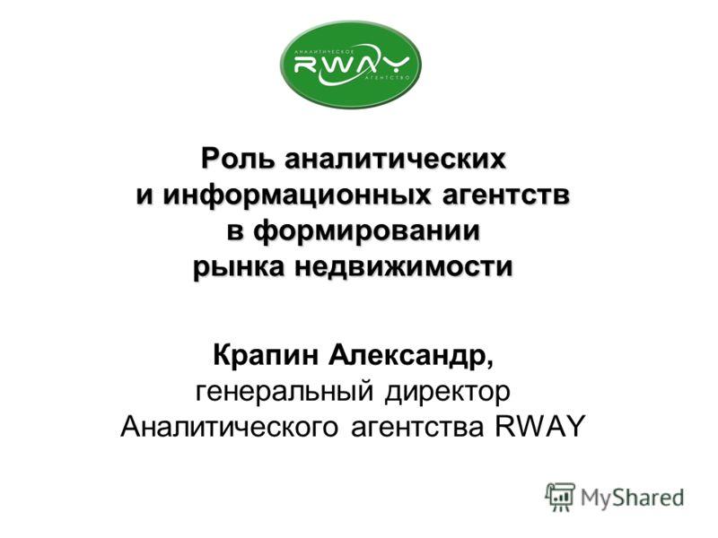Роль аналитических и информационных агентств в формировании рынка недвижимости Роль аналитических и информационных агентств в формировании рынка недвижимости Крапин Александр, генеральный директор Аналитического агентства RWAY