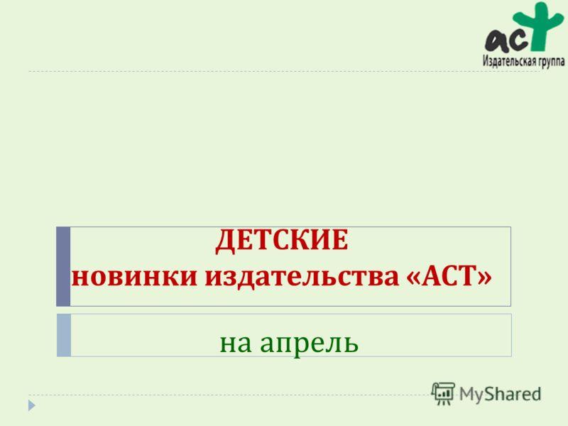 ДЕТСКИЕ новинки издательства « АСТ » на апрель