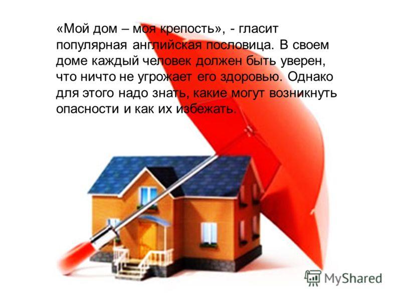 «Мой дом – моя крепость», - гласит популярная английская пословица. В своем доме каждый человек должен быть уверен, что ничто не угрожает его здоровью. Однако для этого надо знать, какие могут возникнуть опасности и как их избежать.