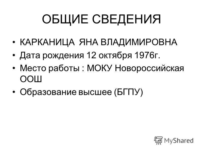 ОБЩИЕ СВЕДЕНИЯ КАРКАНИЦА ЯНА ВЛАДИМИРОВНА Дата рождения 12 октября 1976г. Место работы : МОКУ Новороссийская ООШ Образование высшее (БГПУ)