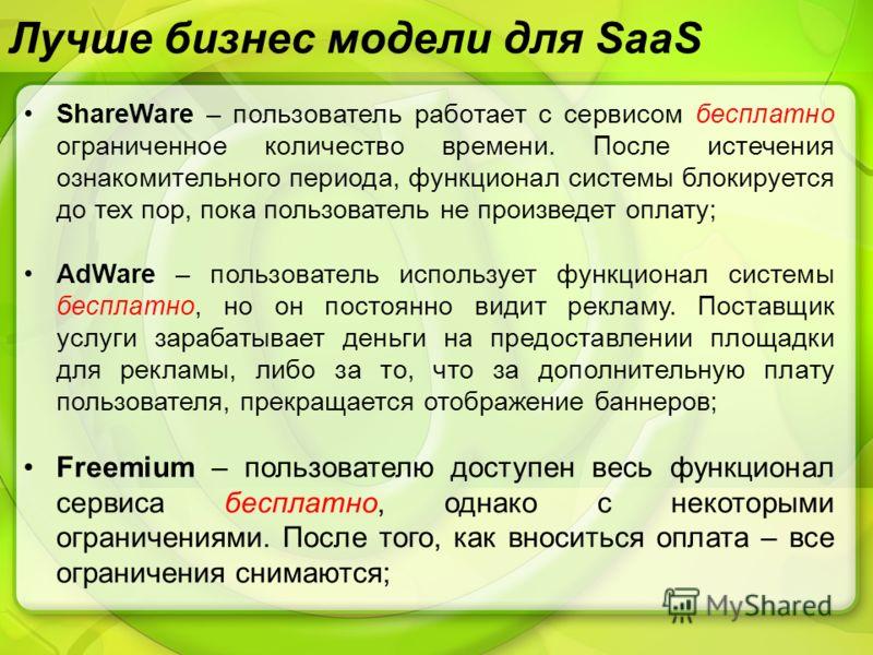 Лучше бизнес модели для SaaS ShareWare – пользователь работает с сервисом бесплатно ограниченное количество времени. После истечения ознакомительного периода, функционал системы блокируется до тех пор, пока пользователь не произведет оплату; AdWare –
