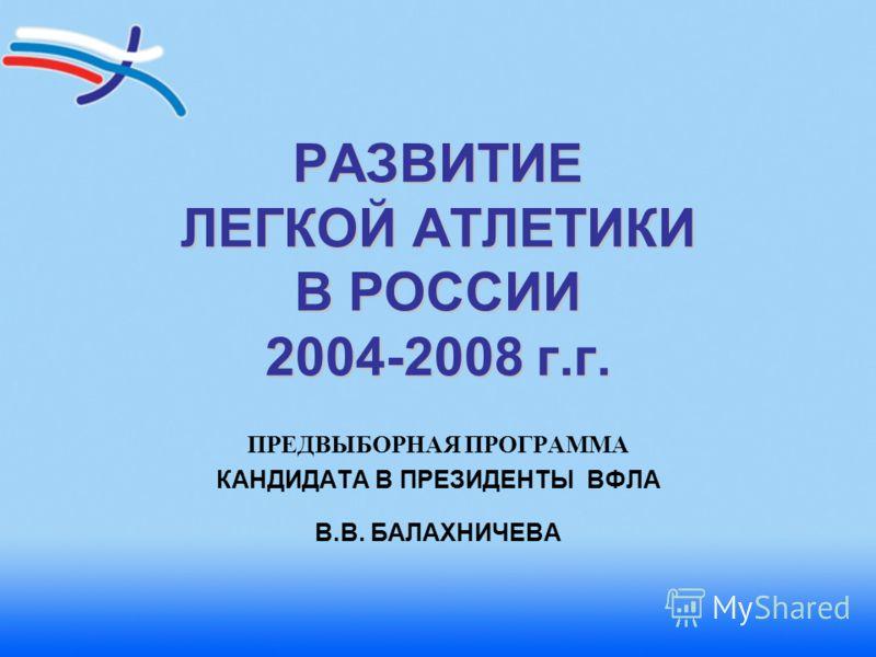 РАЗВИТИЕ ЛЕГКОЙ АТЛЕТИКИ В РОССИИ 2004-2008 г.г. ПРЕДВЫБОРНАЯ ПРОГРАММА КАНДИДАТА В ПРЕЗИДЕНТЫ ВФЛА В.В. БАЛАХНИЧЕВА