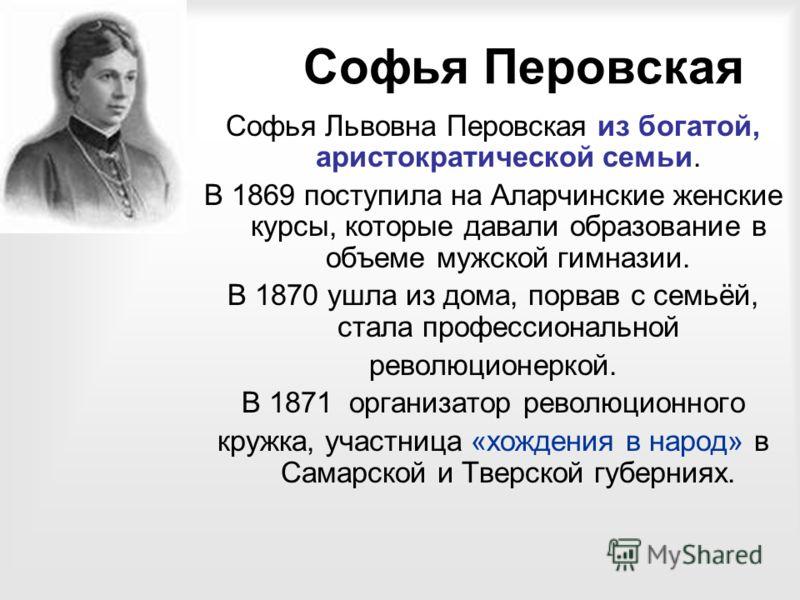 Софья Перовская Софья Львовна Перовская из богатой, аристократической семьи. В 1869 поступила на Аларчинские женские курсы, которые давали образование в объеме мужской гимназии. В 1870 ушла из дома, порвав с семьёй, стала профессиональной революционе