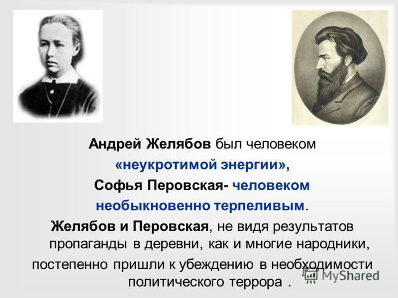 Андрей Желябов был человеком «неукротимой энергии», Софья Перовская- человеком необыкновенно терпеливым. Желябов и Перовская, не видя результатов пропаганды в деревни, как и многие народники, постепенно пришли к убеждению в необходимости политическог