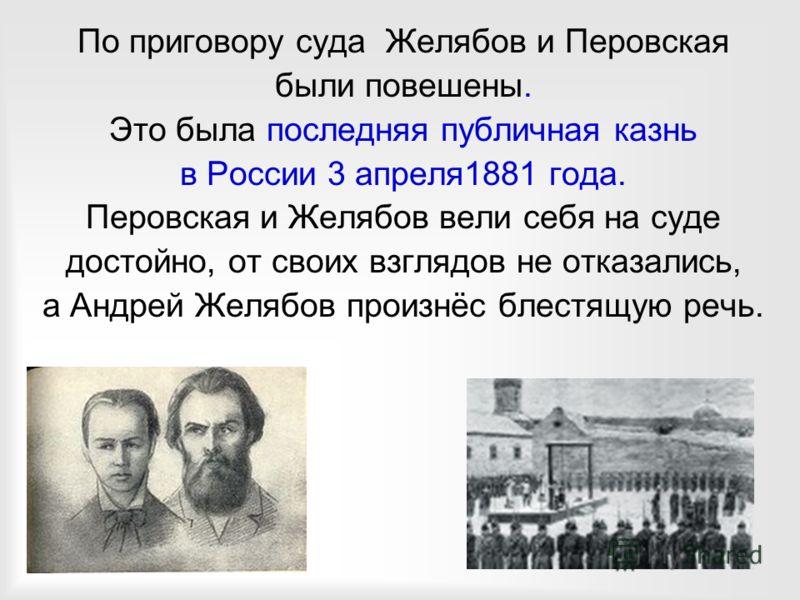 По приговору суда Желябов и Перовская были повешены. Это была последняя публичная казнь в России 3 апреля1881 года. Перовская и Желябов вели себя на суде достойно, от своих взглядов не отказались, а Андрей Желябов произнёс блестящую речь.