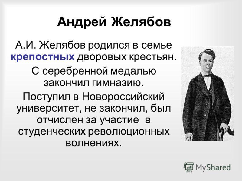 Андрей Желябов А.И. Желябов родился в семье крепостных дворовых крестьян. С серебренной медалью закончил гимназию. Поступил в Новороссийский университет, не закончил, был отчислен за участие в студенческих революционных волнениях.