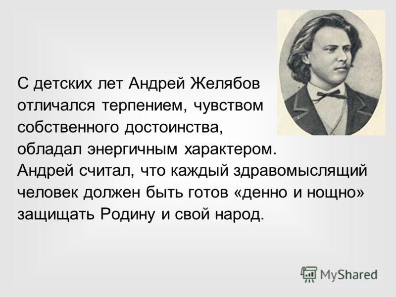 С детских лет Андрей Желябов отличался терпением, чувством собственного достоинства, обладал энергичным характером. Андрей считал, что каждый здравомыслящий человек должен быть готов «денно и нощно» защищать Родину и свой народ.