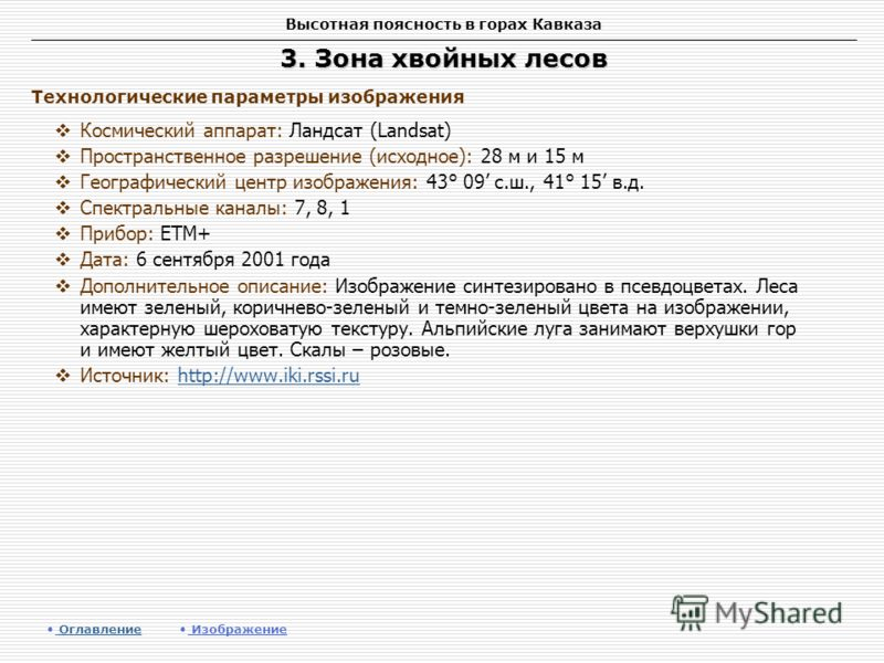 Высотная поясность в горах Кавказа 3. Зона хвойных лесов Космический аппарат: Ландсат (Landsat) Пространственное разрешение (исходное): 28 м и 15 м Географический центр изображения: 43° 09 с.ш., 41° 15 в.д. Спектральные каналы: 7, 8, 1 Прибор: ETM+ Д