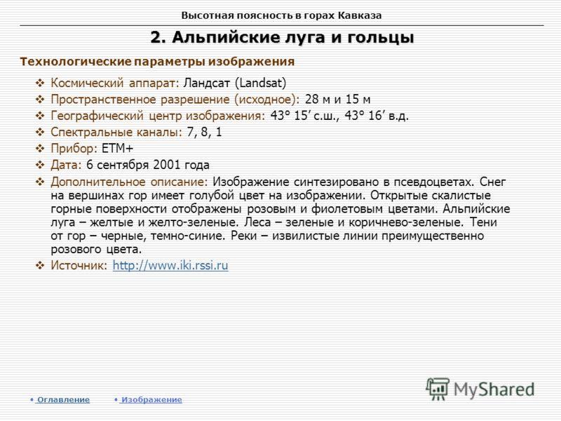 Высотная поясность в горах Кавказа 2. Альпийские луга и гольцы Космический аппарат: Ландсат (Landsat) Пространственное разрешение (исходное): 28 м и 15 м Географический центр изображения: 43° 15 с.ш., 43° 16 в.д. Спектральные каналы: 7, 8, 1 Прибор: