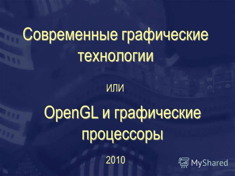 Современные графические технологии ИЛИ OpenGL и графические процессоры 2010