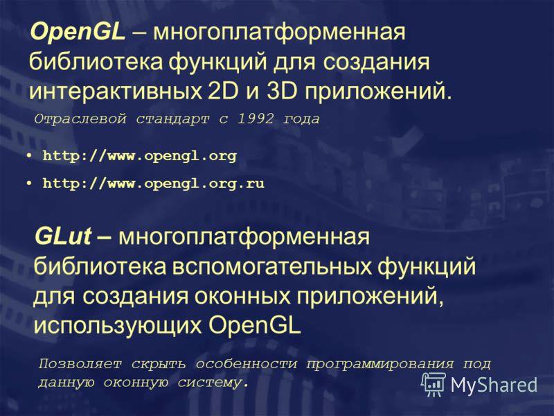 OpenGL – многоплатформенная библиотека функций для создания интерактивных 2D и 3D приложений. http://www.opengl.org http://www.opengl.org.ru GLut – многоплатформенная библиотека вспомогательных функций для создания оконных приложений, использующих Op