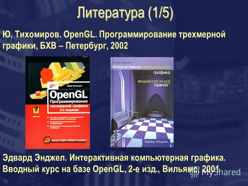 Литература (1/5) Ю. Тихомиров. OpenGL. Программирование трехмерной графики, БХВ – Петербург, 2002 Эдвард Энджел. Интерактивная компьютерная графика. Вводный курс на базе OpenGL, 2-е изд., Вильямс, 2001