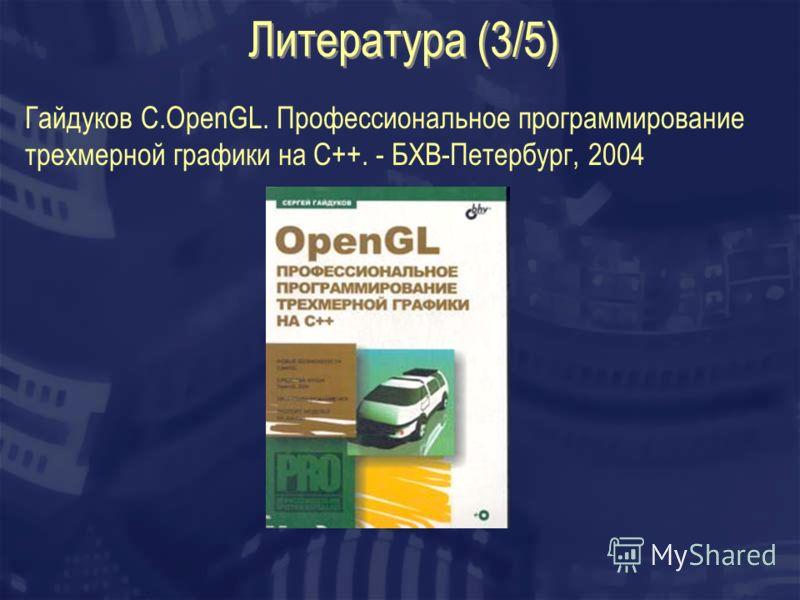 Литература (3/5) Гайдуков С.OpenGL. Профессиональное программирование трехмерной графики на C++. - БХВ-Петербург, 2004