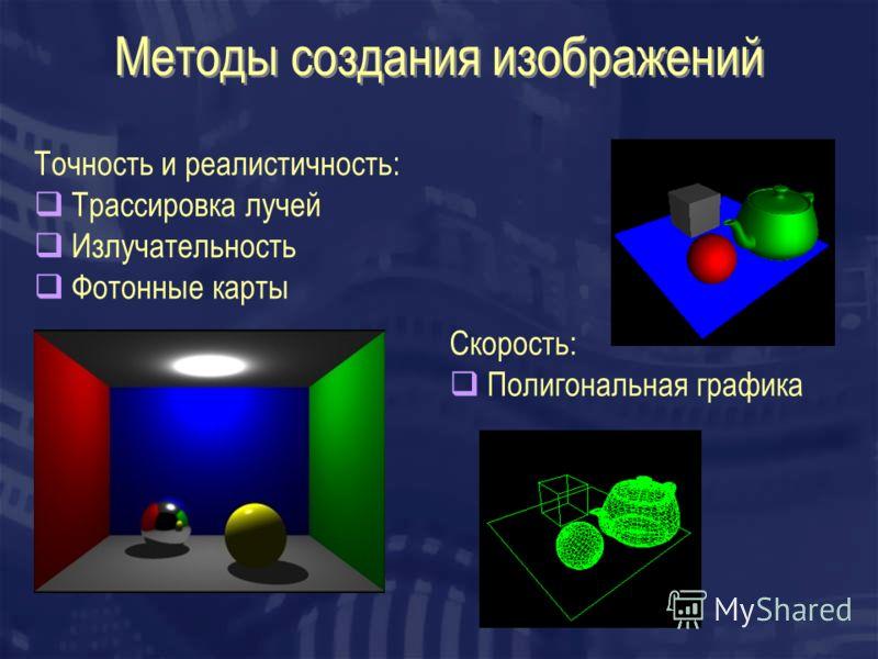 Методы создания изображений Точность и реалистичность: Трассировка лучей Излучательность Фотонные карты Скорость: Полигональная графика