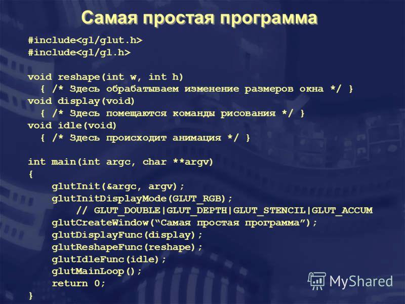 Самая простая программа #include void reshape(int w, int h) { /* Здесь обрабатываем изменение размеров окна */ } void display(void) { /* Здесь помещаются команды рисования */ } void idle(void) { /* Здесь происходит анимация */ } int main(int argc, ch