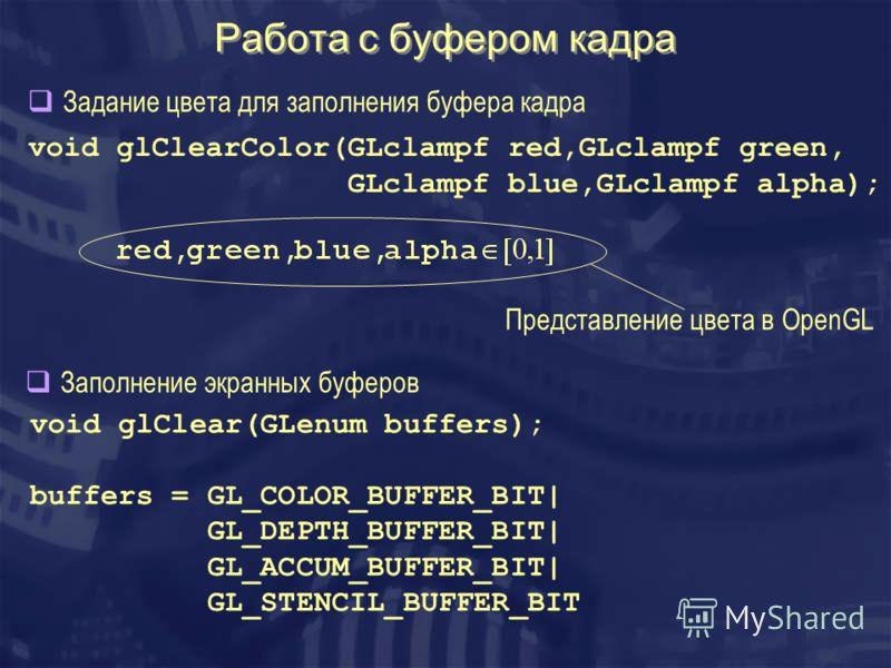 Работа с буфером кадра void glClear(GLenum buffers); buffers = GL_COLOR_BUFFER_BIT  GL_DEPTH_BUFFER_BIT  GL_ACCUM_BUFFER_BIT  GL_STENCIL_BUFFER_BIT void glClearColor(GLclampf red,GLclampf green, GLclampf blue,GLclampf alpha); Задание цвета для заполн