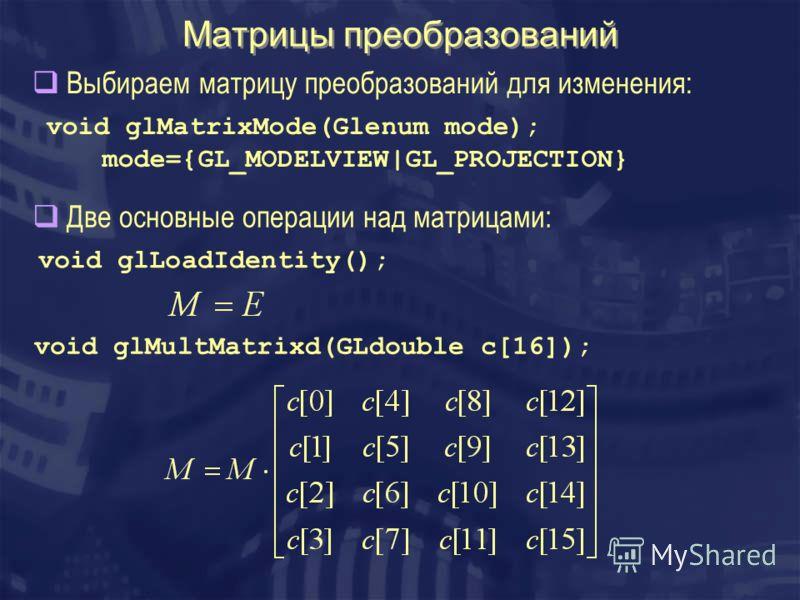 Матрицы преобразований void glMatrixMode(Glenum mode); mode={GL_MODELVIEW|GL_PROJECTION} void glLoadIdentity(); void glMultMatrixd(GLdouble c[16]); Выбираем матрицу преобразований для изменения: Две основные операции над матрицами: