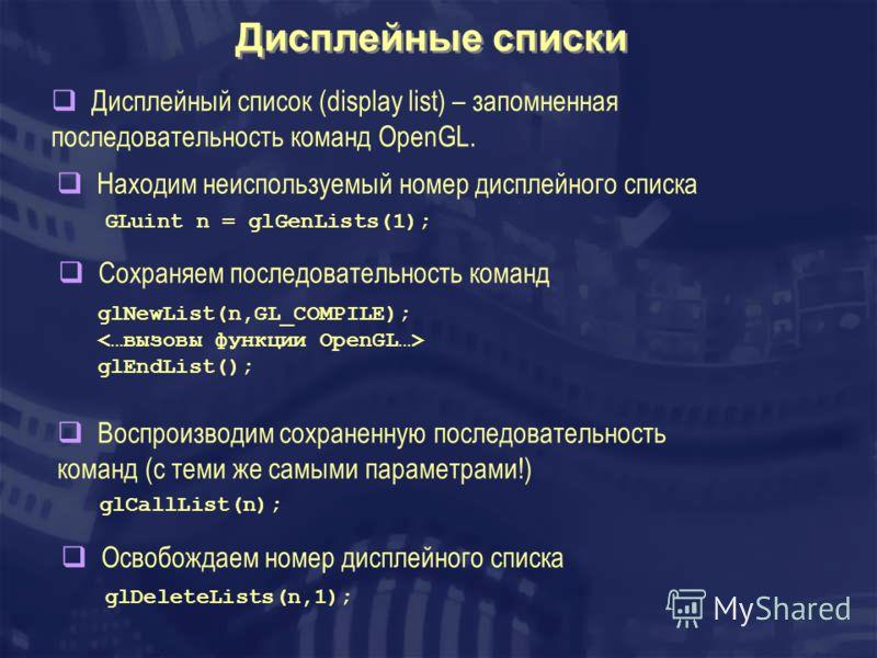 Дисплейные списки GLuint n = glGenLists(1); glNewList(n,GL_COMPILE); glEndList(); Дисплейный список (display list) – запомненная последовательность команд OpenGL. Находим неиспользуемый номер дисплейного списка Сохраняем последовательность команд Осв