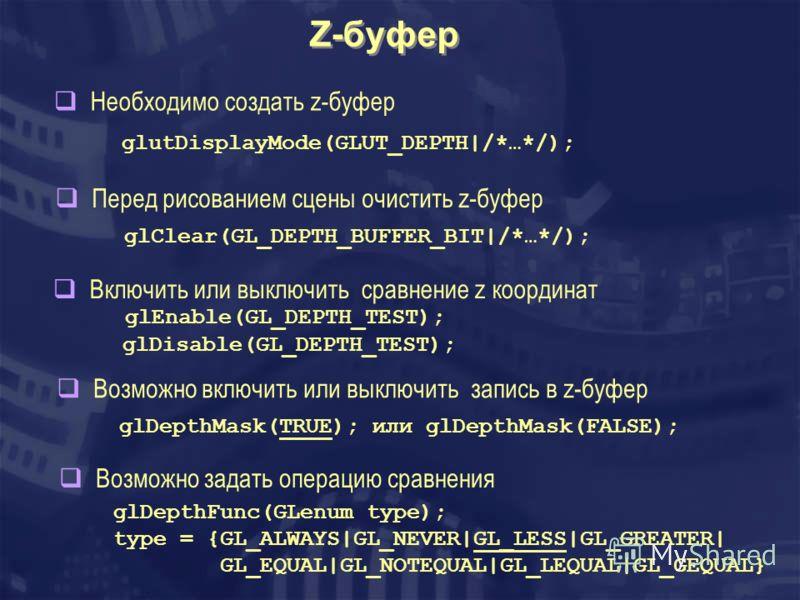 Z-буфер Необходимо создать z-буфер glutDisplayMode(GLUT_DEPTH|/*…*/); Перед рисованием сцены очистить z-буфер glClear(GL_DEPTH_BUFFER_BIT|/*…*/); Включить или выключить сравнение z координат glEnable(GL_DEPTH_TEST); glDisable(GL_DEPTH_TEST); Возможно
