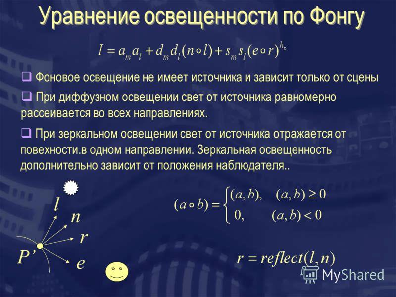 Уравнение освещенности по Фонгу l n r P e Фоновое освещение не имеет источника и зависит только от сцены При диффузном освещении свет от источника равномерно рассеивается во всех направлениях. При зеркальном освещении свет от источника отражается от