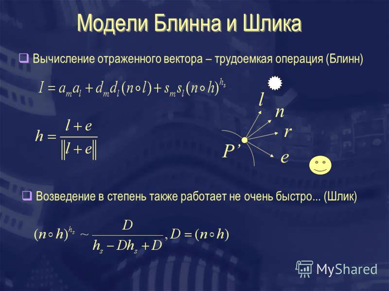 Модели Блинна и Шлика Вычисление отраженного вектора – трудоемкая операция (Блинн) Возведение в степень также работает не очень быстро... (Шлик) l n r P e