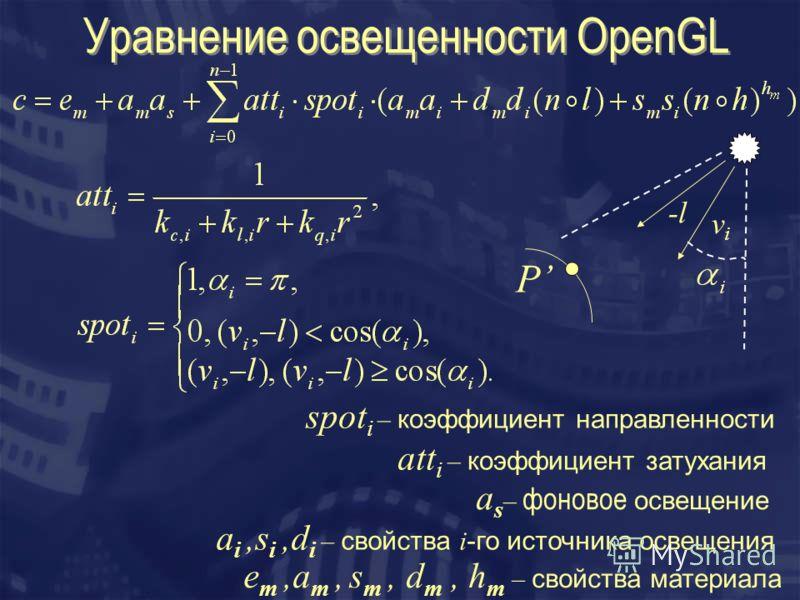Уравнение освещенности OpenGL е m,a m, s m, d m, h m – свойства материала a i,s i,d i – свойства i -го источника освещения a s – фоновое освещение att i – коэффициент затухания spot i – коэффициент направленности -l vivi P