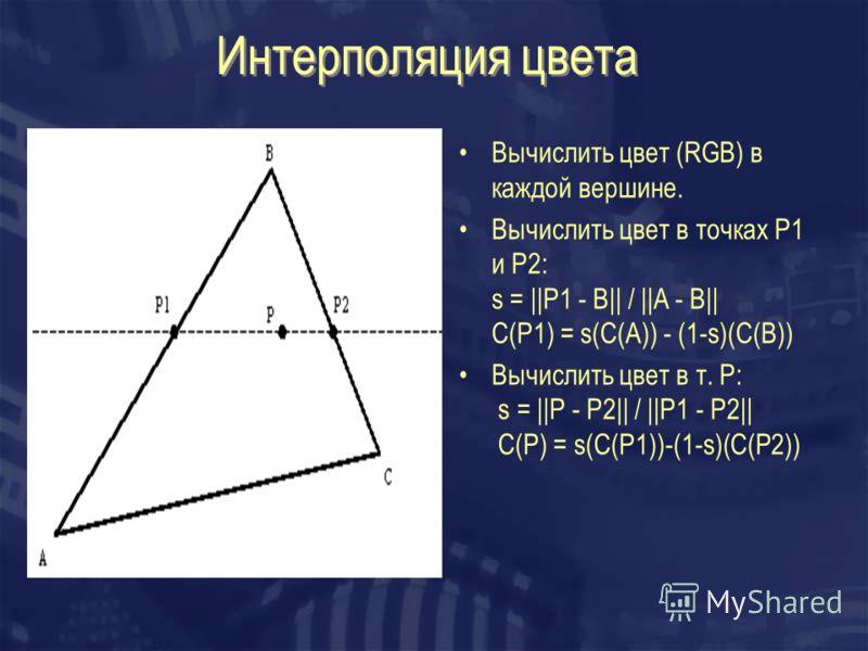 Интерполяция цвета Вычислить цвет (RGB) в каждой вершине. Вычислить цвет в точках P1 и P2: s =   P1 - B   /   A - B   C(P1) = s(C(A)) - (1-s)(C(B)) Вычислить цвет в т. Р: s =   P - P2   /   P1 - P2   C(P) = s(C(P1))-(1-s)(C(P2))