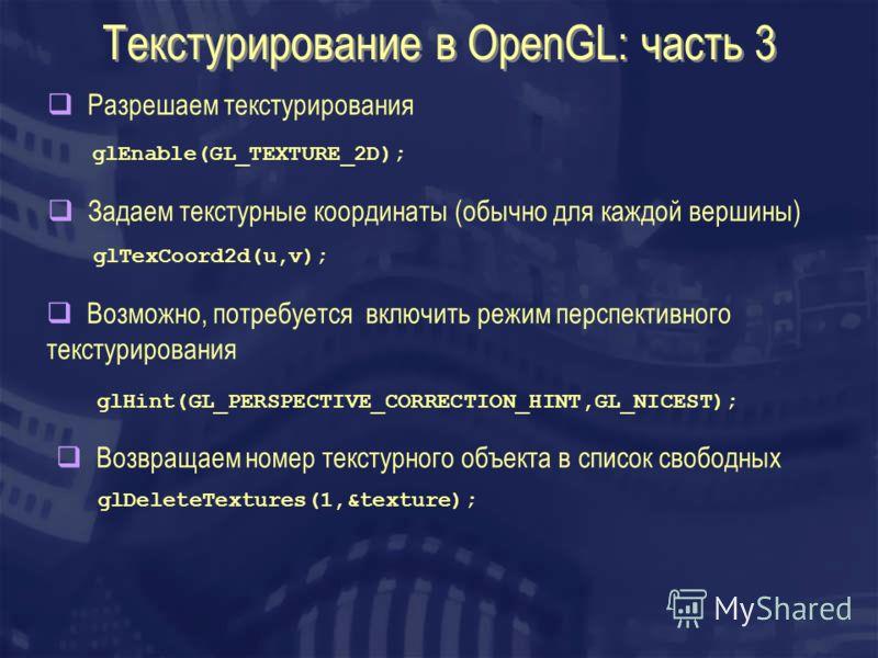 Текстурирование в OpenGL: часть 3 Разрешаем текстурирования Задаем текстурные координаты (обычно для каждой вершины) glEnable(GL_TEXTURE_2D); glTexCoord2d(u,v); Возможно, потребуется включить режим перспективного текстурирования glHint(GL_PERSPECTIVE