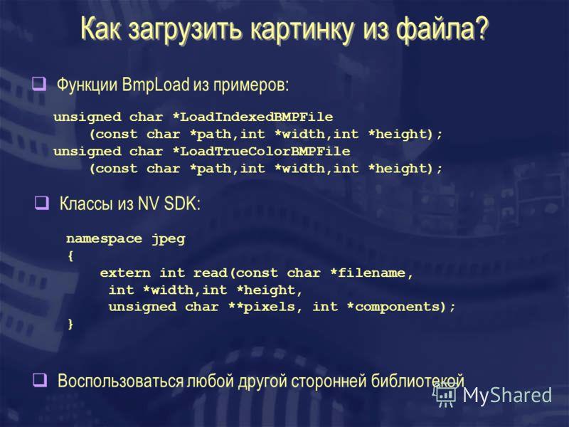 Как загрузить картинку из файла? Воспользоваться любой другой сторонней библиотекой Функции BmpLoad из примеров: Классы из NV SDK: unsigned char *LoadIndexedBMPFile (const char *path,int *width,int *height); unsigned char *LoadTrueColorBMPFile (const