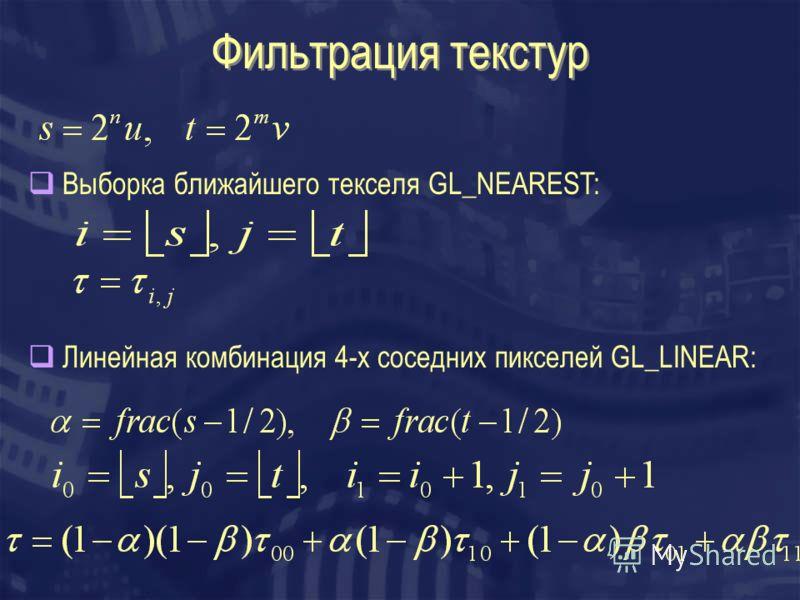 Фильтрация текстур Выборка ближайшего текселя GL_NEAREST: Линейная комбинация 4-x соседних пикселей GL_LINEAR: