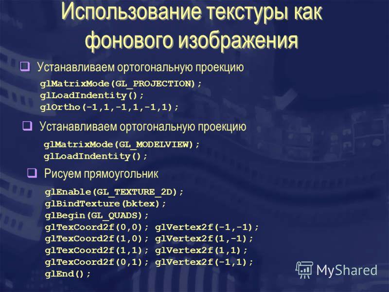 Использование текстуры как фонового изображения Устанавливаем ортогональную проекцию glMatrixMode(GL_PROJECTION); glLoadIndentity(); glOrtho(-1,1,-1,1,-1,1); Устанавливаем ортогональную проекцию glMatrixMode(GL_MODELVIEW); glLoadIndentity(); Рисуем п