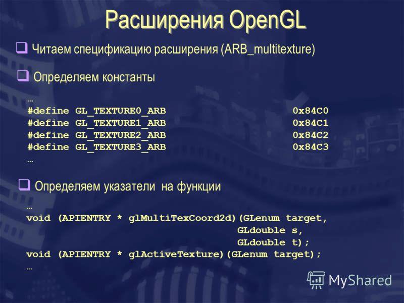 Расширения OpenGL Читаем спецификацию расширения (ARB_multitexture) Определяем константы … #define GL_TEXTURE0_ARB 0x84C0 #define GL_TEXTURE1_ARB 0x84C1 #define GL_TEXTURE2_ARB 0x84C2 #define GL_TEXTURE3_ARB 0x84C3 … Определяем указатели на функции …