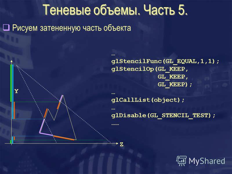 Теневые объемы. Часть 5. Рисуем затененную часть объекта Z Y … glStencilFunc(GL_EQUAL,1,1); glStencilOp(GL_KEEP, GL_KEEP, GL_KEEP); … glCallList(object); … glDisable(GL_STENCIL_TEST); ……