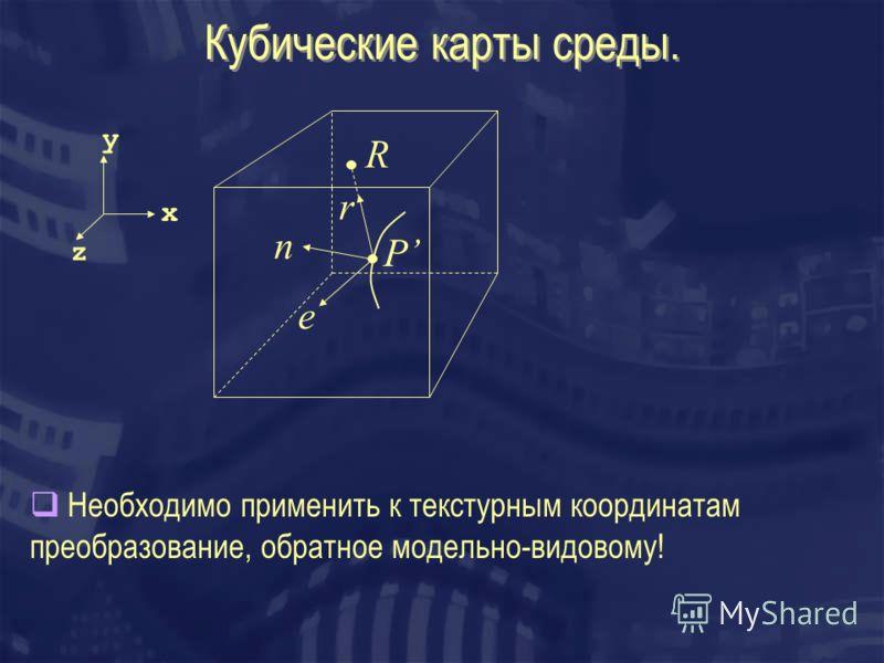 Кубические карты среды. n P е r R Необходимо применить к текстурным координатам преобразование, обратное модельно-видовому! x y z