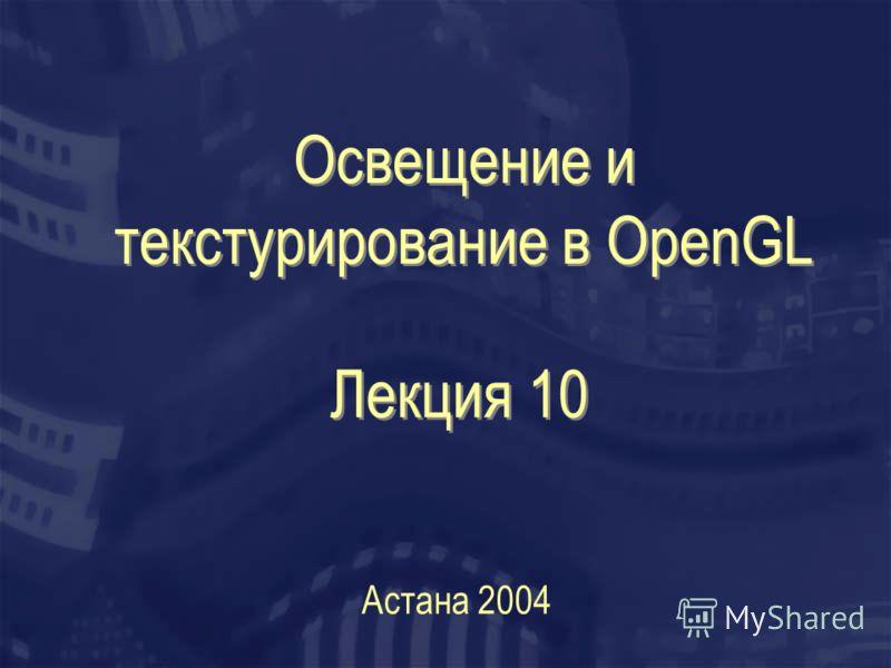 Освещение и текстурирование в OpenGL Астана 2004 Лекция 10