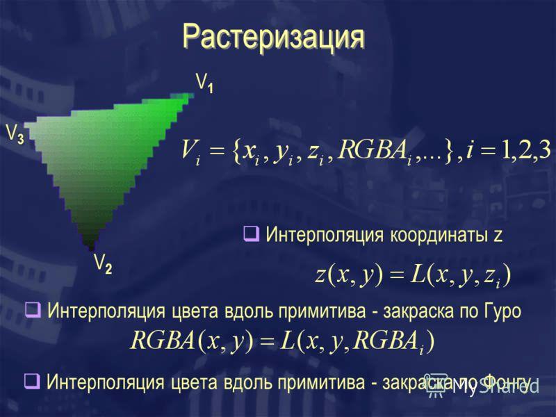 Растеризация V1V1 V2V2 V3V3 Интерполяция цвета вдоль примитива - закраска по Гуро Интерполяция координаты z Интерполяция цвета вдоль примитива - закраска по Фонгу