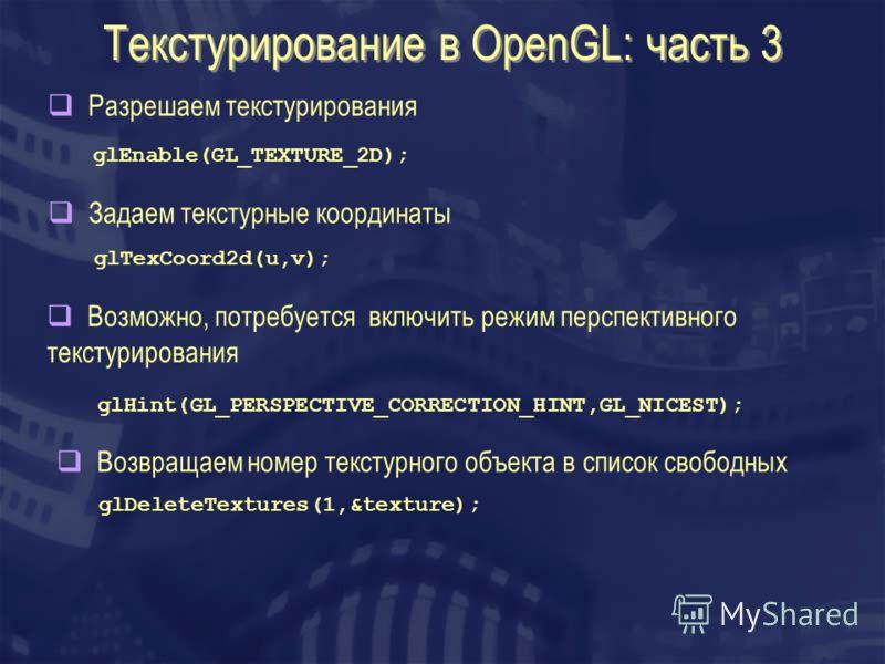 Текстурирование в OpenGL: часть 3 Разрешаем текстурирования Задаем текстурные координаты glEnable(GL_TEXTURE_2D); glTexCoord2d(u,v); Возможно, потребуется включить режим перспективного текстурирования glHint(GL_PERSPECTIVE_CORRECTION_HINT,GL_NICEST);