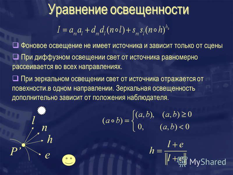Уравнение освещенности l n h P e Фоновое освещение не имеет источника и зависит только от сцены При диффузном освещении свет от источника равномерно рассеивается во всех направлениях. При зеркальном освещении свет от источника отражается от повехност