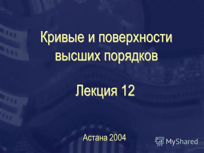 Кривые и поверхности высших порядков Астана 2004 Лекция 12