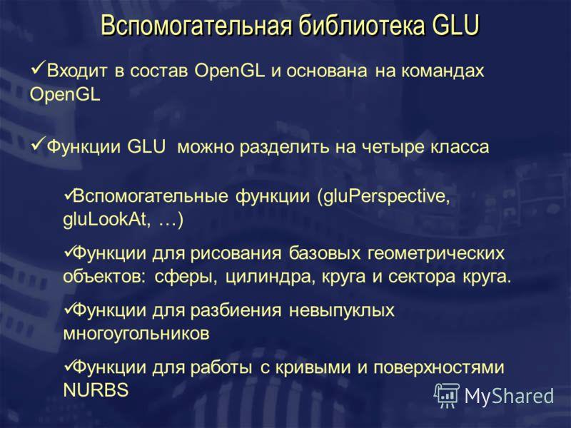 Вспомогательная библиотека GLU Входит в состав OpenGL и основана на командах OpenGL Функции GLU можно разделить на четыре класса Вспомогательные функции (gluPerspective, gluLookAt, …) Функции для рисования базовых геометрических объектов: сферы, цили