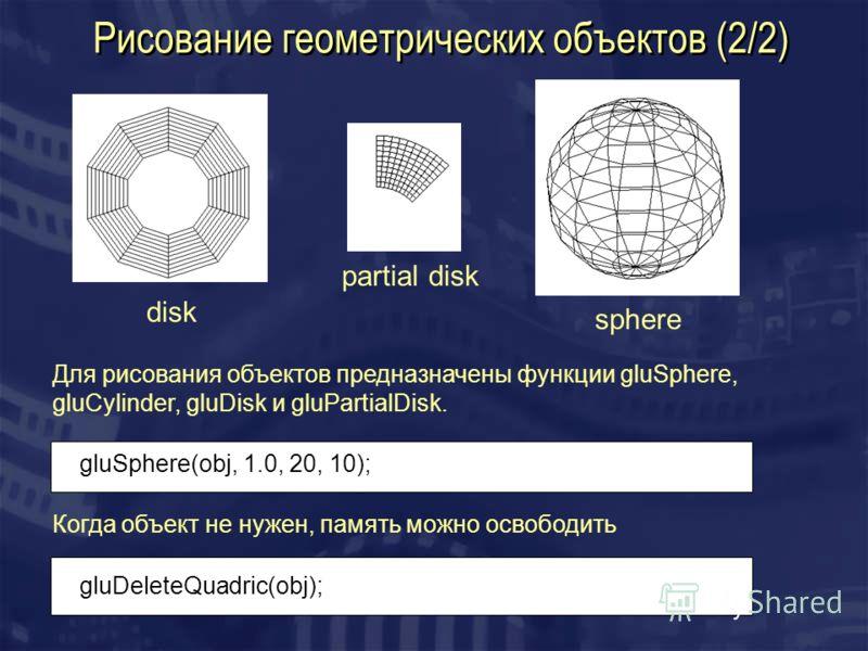 Рисование геометрических объектов (2/2) disk partial disk sphere Для рисования объектов предназначены функции gluSphere, gluCylinder, gluDisk и gluPartialDisk. gluSphere(obj, 1.0, 20, 10); Когда объект не нужен, память можно освободить gluDeleteQuadr
