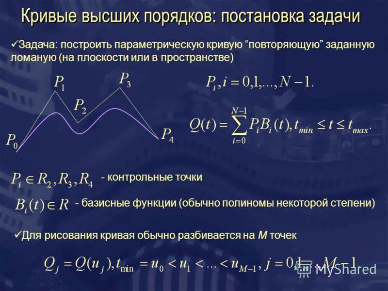 Кривые высших порядков: постановка задачи Задача: построить параметрическую кривую повторяющую заданную ломаную (на плоскости или в пространстве) - контрольные точки Для рисования кривая обычно разбивается на M точек - базисные функции (обычно полино
