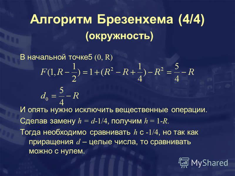 Алгоритм Брезенхема (4/4) (окружность) В начальной точке5 (0, R) И опять нужно исключить вещественные операции. Сделав замену h = d-1/4, получим h = 1-R. Тогда необходимо сравнивать h с -1/4, но так как приращения d – целые числа, то сравнивать можно