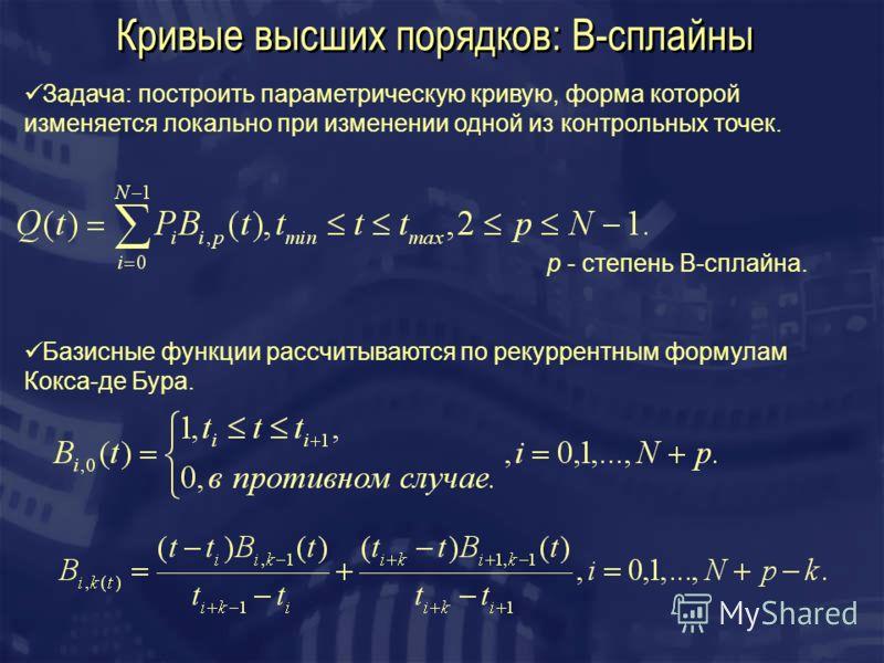 Кривые высших порядков: B-сплайны Задача: построить параметрическую кривую, форма которой изменяется локально при изменении одной из контрольных точек. Базисные функции рассчитываются по рекуррентным формулам Кокса-де Бура. p - степень B-сплайна.